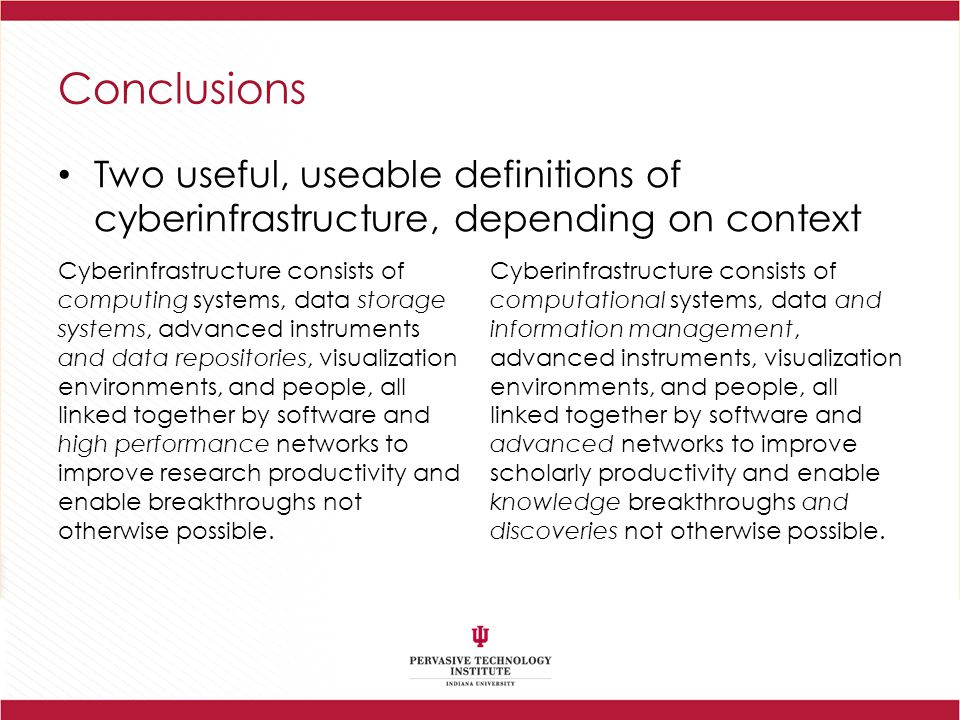 Conclusions Two useful, useable definitions of cyberinfrastructure, depending on context Cyberinfrastructure consists of computing systems, data storage systems, advanced instruments and data repositories, visualization environments, and people, all linked together by software and high performance networks to improve research productivity and enable breakthroughs not otherwise possible.