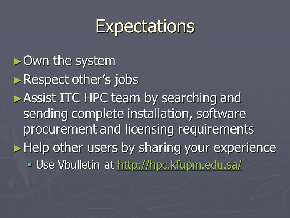 Expectations ► Own the system ► Respect other's jobs ► Assist ITC HPC team by searching and sending complete installation, software procurement and licensing requirements ► Help other users by sharing your experience  Use Vbulletin at http://hpc.kfupm.edu.sa/ http://hpc.kfupm.edu.sa/