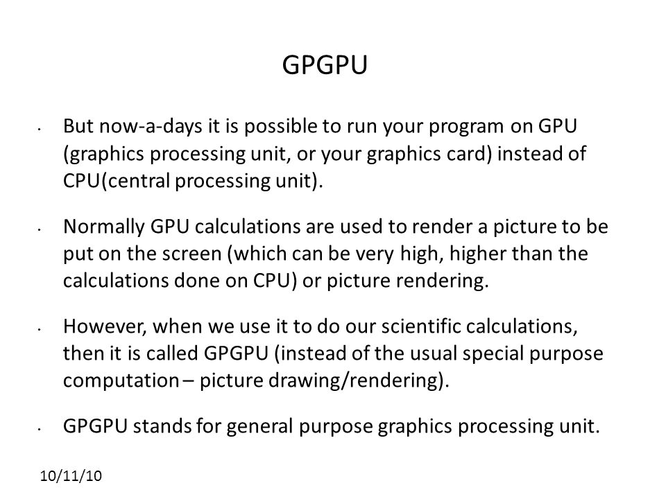 10/11/10 GPGPU But now-a-days it is possible to run your program on GPU (graphics processing unit, or your graphics card) instead of CPU(central processing unit).