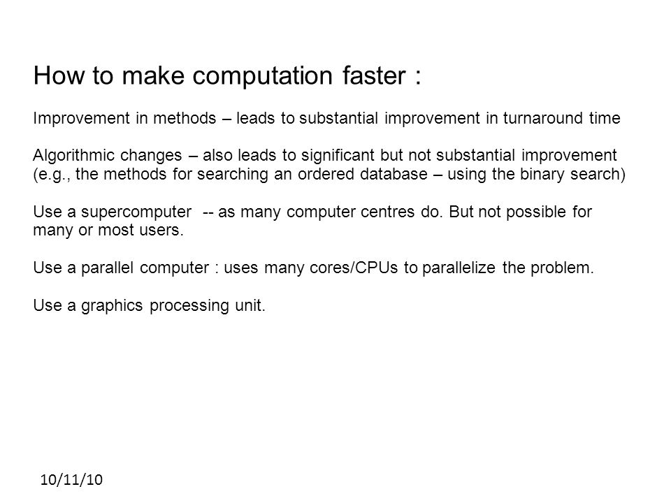 10/11/10 How to make computation faster : Improvement in methods – leads to substantial improvement in turnaround time Algorithmic changes – also leads to significant but not substantial improvement (e.g., the methods for searching an ordered database – using the binary search) Use a supercomputer -- as many computer centres do.
