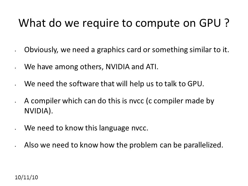 10/11/10 What do we require to compute on GPU .
