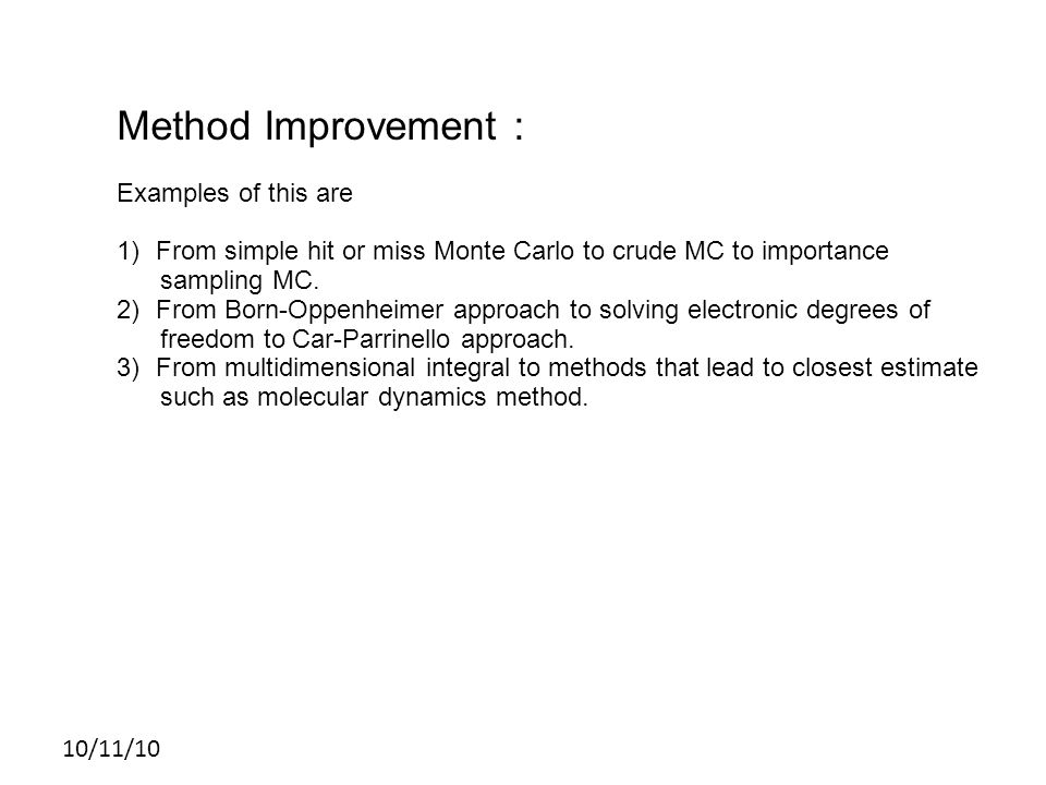 10/11/10 Method Improvement : Examples of this are 1)From simple hit or miss Monte Carlo to crude MC to importance sampling MC.