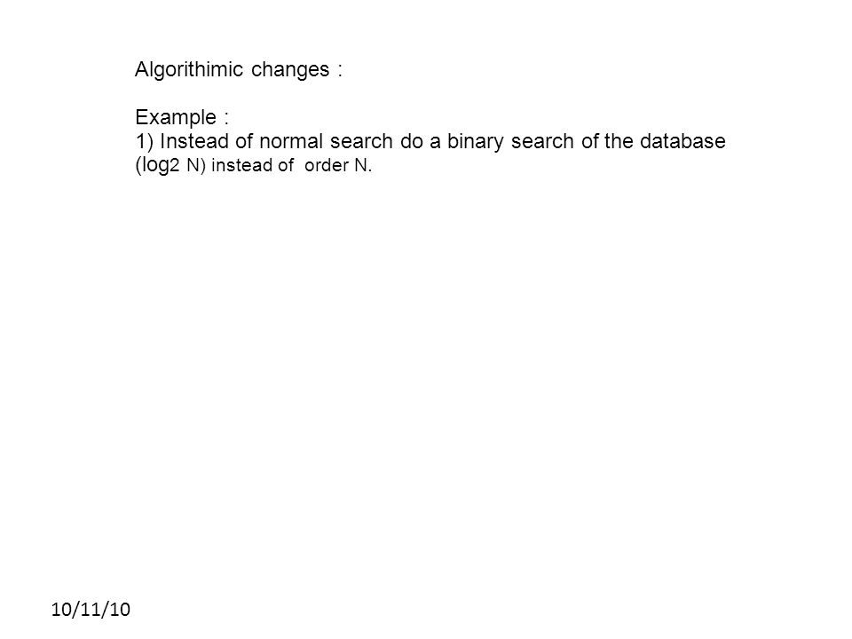 10/11/10 Algorithimic changes : Example : 1) Instead of normal search do a binary search of the database (log 2 N) instead of order N.