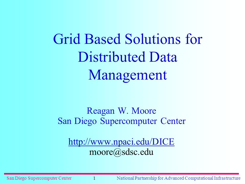 San Diego Supercomputer CenterNational Partnership for Advanced Computational Infrastructure1 Grid Based Solutions for Distributed Data Management Reagan W.