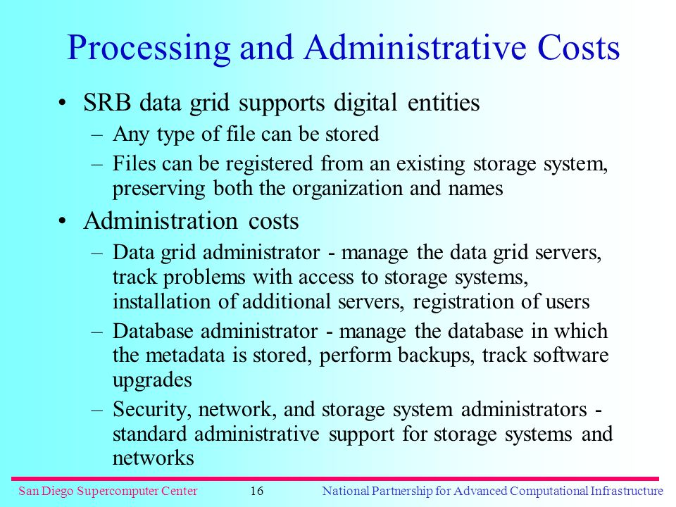 San Diego Supercomputer CenterNational Partnership for Advanced Computational Infrastructure16 Processing and Administrative Costs SRB data grid supports digital entities –Any type of file can be stored –Files can be registered from an existing storage system, preserving both the organization and names Administration costs –Data grid administrator - manage the data grid servers, track problems with access to storage systems, installation of additional servers, registration of users –Database administrator - manage the database in which the metadata is stored, perform backups, track software upgrades –Security, network, and storage system administrators - standard administrative support for storage systems and networks