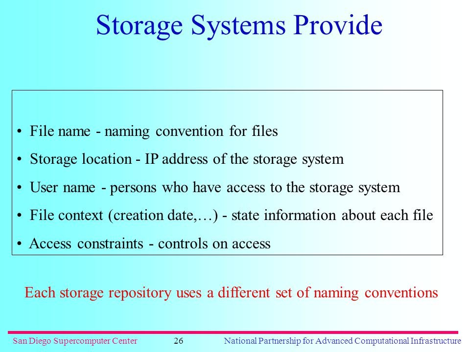 San Diego Supercomputer CenterNational Partnership for Advanced Computational Infrastructure26 Storage Systems Provide File name - naming convention for files Storage location - IP address of the storage system User name - persons who have access to the storage system File context (creation date,…) - state information about each file Access constraints - controls on access Each storage repository uses a different set of naming conventions