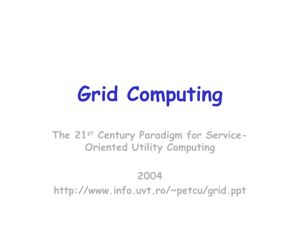 Grid Computing The 21 st Century Paradigm for Service- Oriented Utility Computing 2004 http://www.info.uvt.ro/~petcu/grid.ppt
