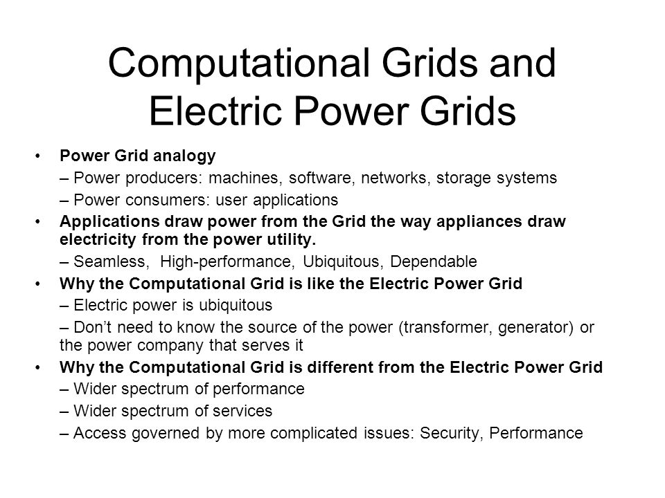 Computational Grids and Electric Power Grids Power Grid analogy – Power producers: machines, software, networks, storage systems – Power consumers: us