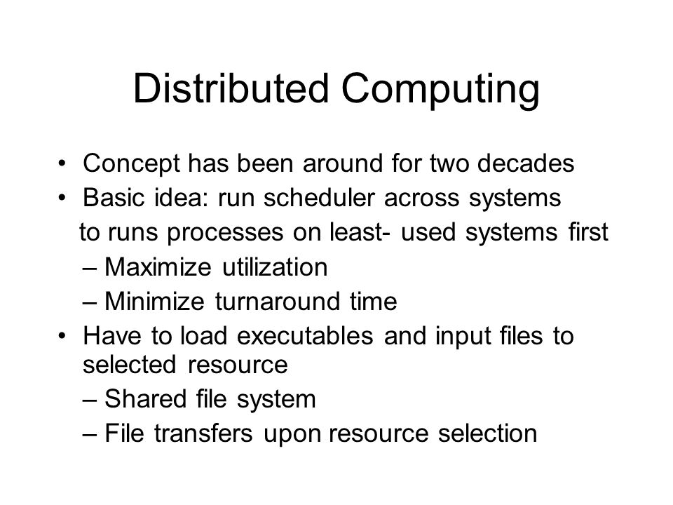 Distributed Computing Concept has been around for two decades Basic idea: run scheduler across systems to runs processes on least- used systems first