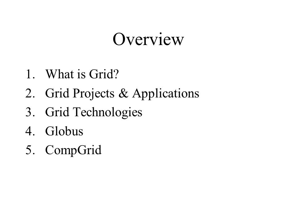 Overview 1.What is Grid? 2.Grid Projects & Applications 3.Grid Technologies 4.Globus 5.CompGrid