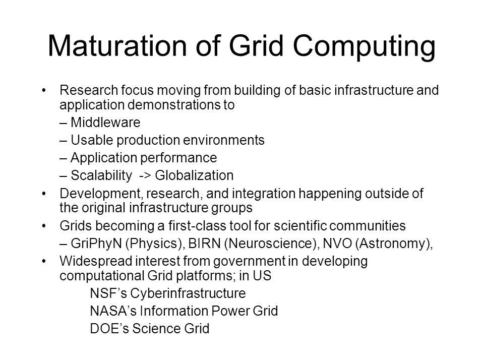 Maturation of Grid Computing Research focus moving from building of basic infrastructure and application demonstrations to – Middleware – Usable production environments – Application performance – Scalability -> Globalization Development, research, and integration happening outside of the original infrastructure groups Grids becoming a first-class tool for scientific communities – GriPhyN (Physics), BIRN (Neuroscience), NVO (Astronomy), Widespread interest from government in developing computational Grid platforms; in US NSF's Cyberinfrastructure NASA's Information Power Grid DOE's Science Grid