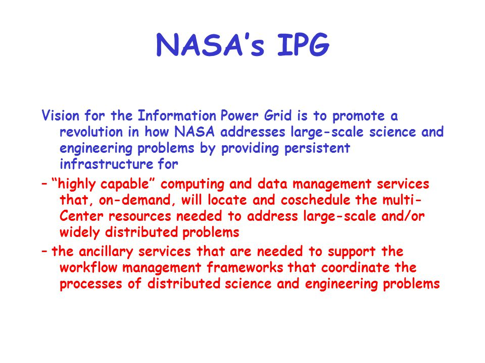 NASA's IPG Vision for the Information Power Grid is to promote a revolution in how NASA addresses large-scale science and engineering problems by prov