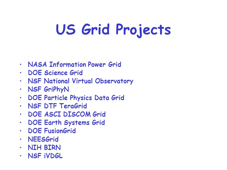 US Grid Projects NASA Information Power Grid DOE Science Grid NSF National Virtual Observatory NSF GriPhyN DOE Particle Physics Data Grid NSF DTF TeraGrid DOE ASCI DISCOM Grid DOE Earth Systems Grid DOE FusionGrid NEESGrid NIH BIRN NSF iVDGL