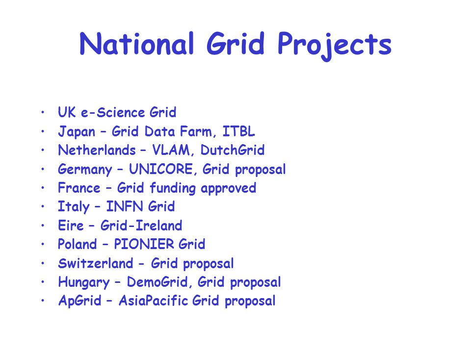 National Grid Projects UK e-Science Grid Japan – Grid Data Farm, ITBL Netherlands – VLAM, DutchGrid Germany – UNICORE, Grid proposal France – Grid fun