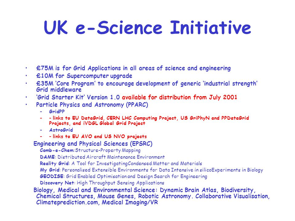 UK e-Science Initiative £75M is for Grid Applications in all areas of science and engineering £10M for Supercomputer upgrade £35M 'Core Program' to en