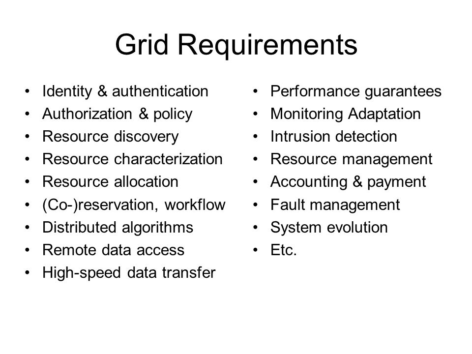Grid Requirements Identity & authentication Authorization & policy Resource discovery Resource characterization Resource allocation (Co-)reservation, workflow Distributed algorithms Remote data access High-speed data transfer Performance guarantees Monitoring Adaptation Intrusion detection Resource management Accounting & payment Fault management System evolution Etc.