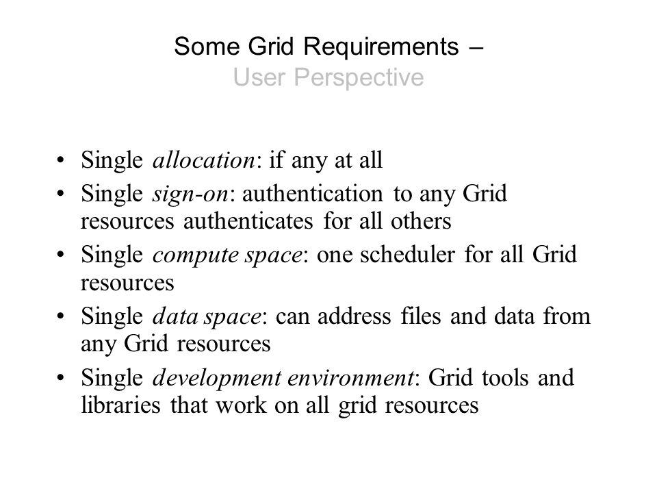Some Grid Requirements – User Perspective Single allocation: if any at all Single sign-on: authentication to any Grid resources authenticates for all others Single compute space: one scheduler for all Grid resources Single data space: can address files and data from any Grid resources Single development environment: Grid tools and libraries that work on all grid resources