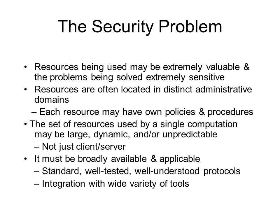 The Security Problem Resources being used may be extremely valuable & the problems being solved extremely sensitive Resources are often located in dis
