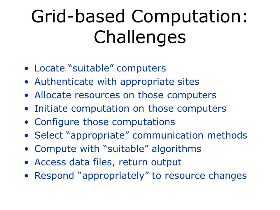 Grid-based Computation: Challenges Locate suitable computers Authenticate with appropriate sites Allocate resources on those computers Initiate computation on those computers Configure those computations Select appropriate communication methods Compute with suitable algorithms Access data files, return output Respond appropriately to resource changes