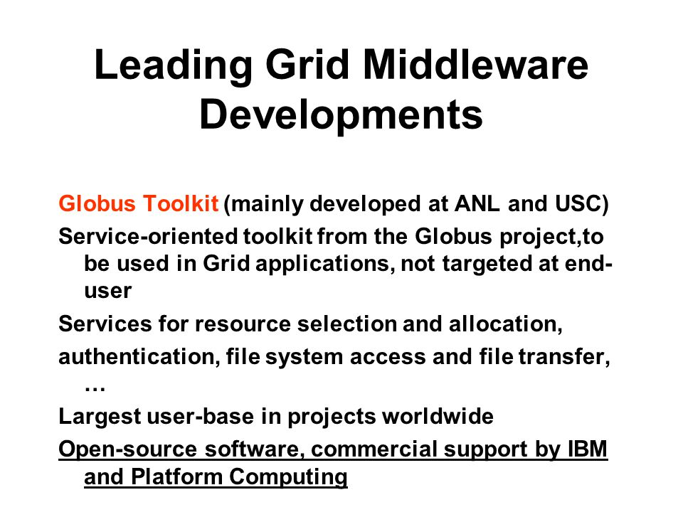 Leading Grid Middleware Developments Globus Toolkit (mainly developed at ANL and USC) Service-oriented toolkit from the Globus project,to be used in Grid applications, not targeted at end- user Services for resource selection and allocation, authentication, file system access and file transfer, … Largest user-base in projects worldwide Open-source software, commercial support by IBM and Platform Computing