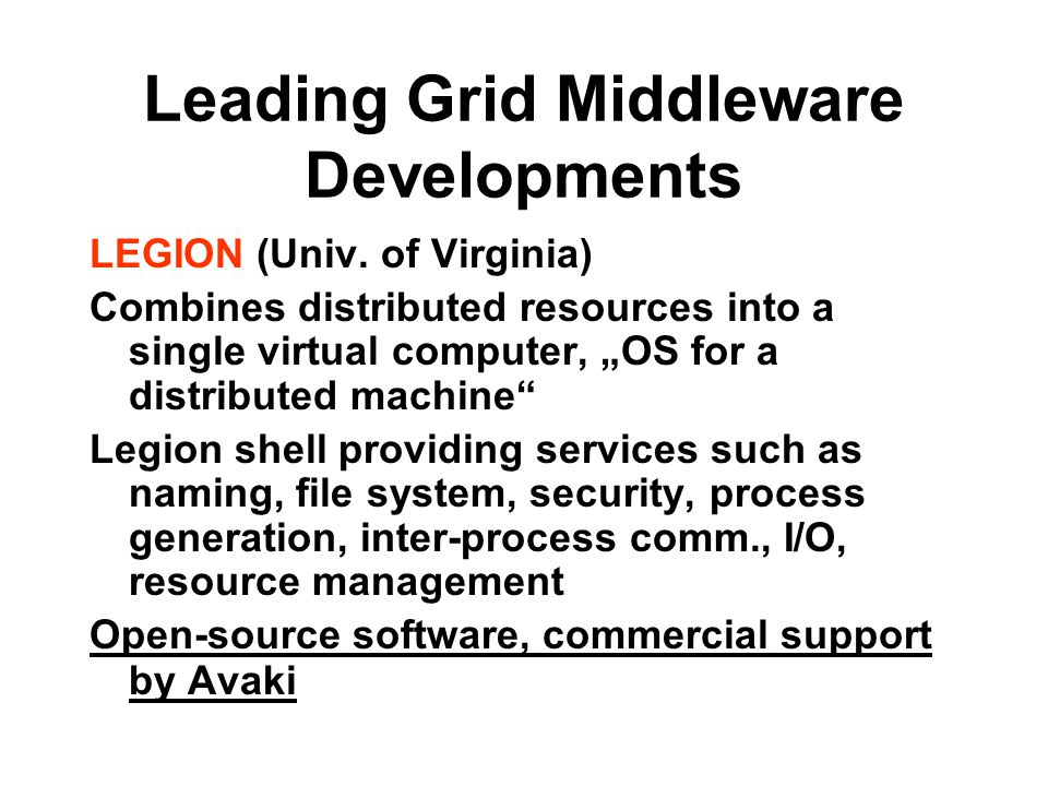 "Leading Grid Middleware Developments LEGION (Univ. of Virginia) Combines distributed resources into a single virtual computer, ""OS for a distributed m"