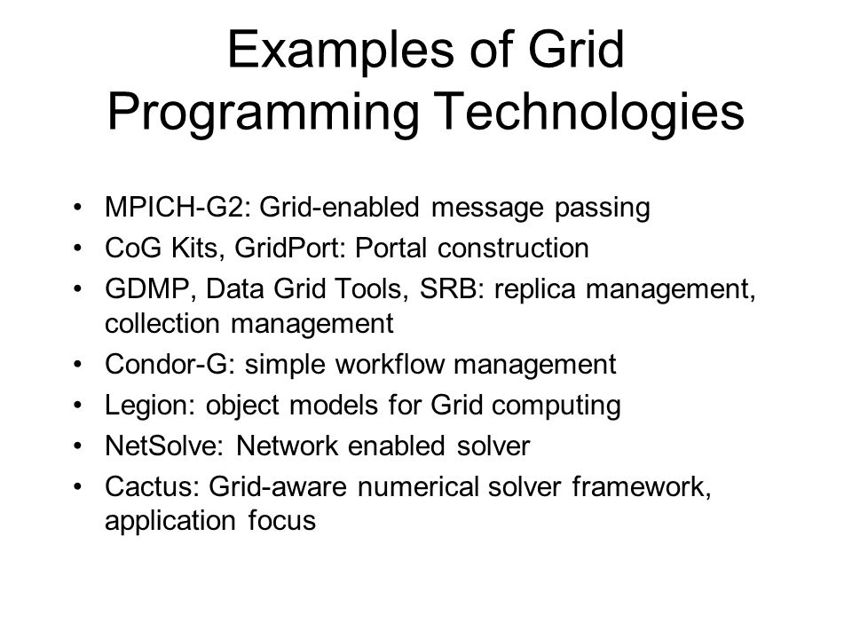 Examples of Grid Programming Technologies MPICH-G2: Grid-enabled message passing CoG Kits, GridPort: Portal construction GDMP, Data Grid Tools, SRB: replica management, collection management Condor-G: simple workflow management Legion: object models for Grid computing NetSolve: Network enabled solver Cactus: Grid-aware numerical solver framework, application focus