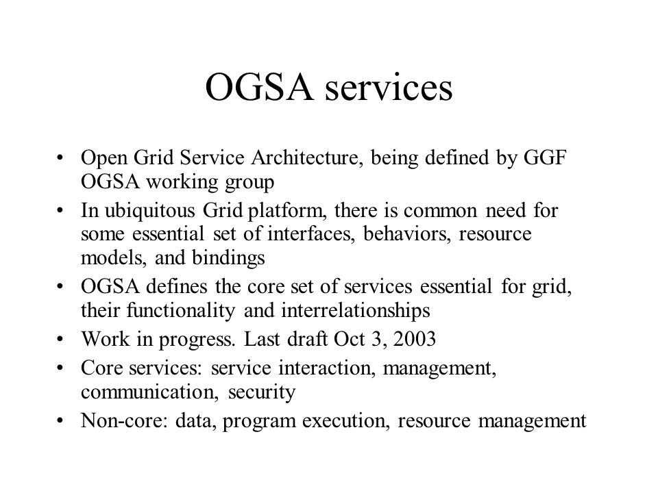 OGSA services Open Grid Service Architecture, being defined by GGF OGSA working group In ubiquitous Grid platform, there is common need for some essen