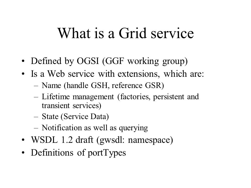 What is a Grid service Defined by OGSI (GGF working group) Is a Web service with extensions, which are: –Name (handle GSH, reference GSR) –Lifetime management (factories, persistent and transient services) –State (Service Data) –Notification as well as querying WSDL 1.2 draft (gwsdl: namespace) Definitions of portTypes