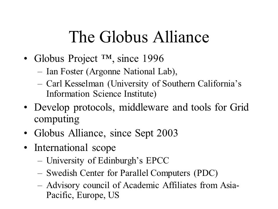 The Globus Alliance Globus Project ™, since 1996 –Ian Foster (Argonne National Lab), –Carl Kesselman (University of Southern California's Information Science Institute) Develop protocols, middleware and tools for Grid computing Globus Alliance, since Sept 2003 International scope –University of Edinburgh's EPCC –Swedish Center for Parallel Computers (PDC) –Advisory council of Academic Affiliates from Asia- Pacific, Europe, US
