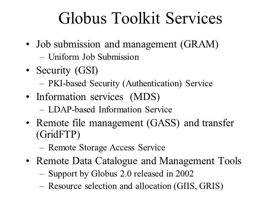 Globus Toolkit Services Job submission and management (GRAM) –Uniform Job Submission Security (GSI) –PKI-based Security (Authentication) Service Information services (MDS) –LDAP-based Information Service Remote file management (GASS) and transfer (GridFTP) –Remote Storage Access Service Remote Data Catalogue and Management Tools –Support by Globus 2.0 released in 2002 –Resource selection and allocation (GIIS, GRIS)
