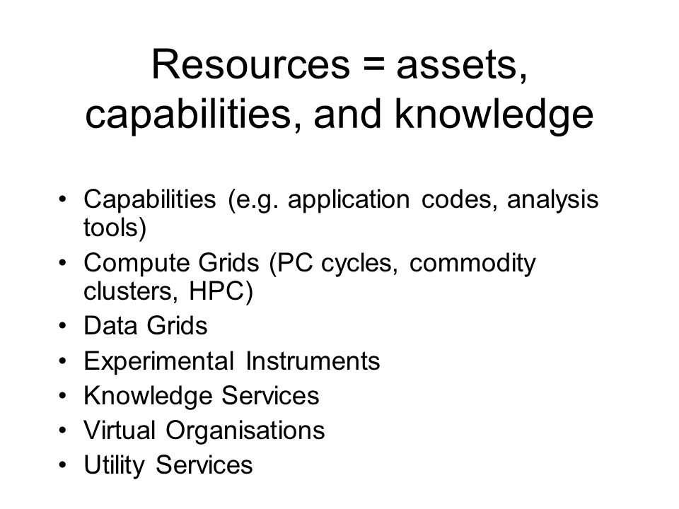 Resources = assets, capabilities, and knowledge Capabilities (e.g. application codes, analysis tools) Compute Grids (PC cycles, commodity clusters, HP