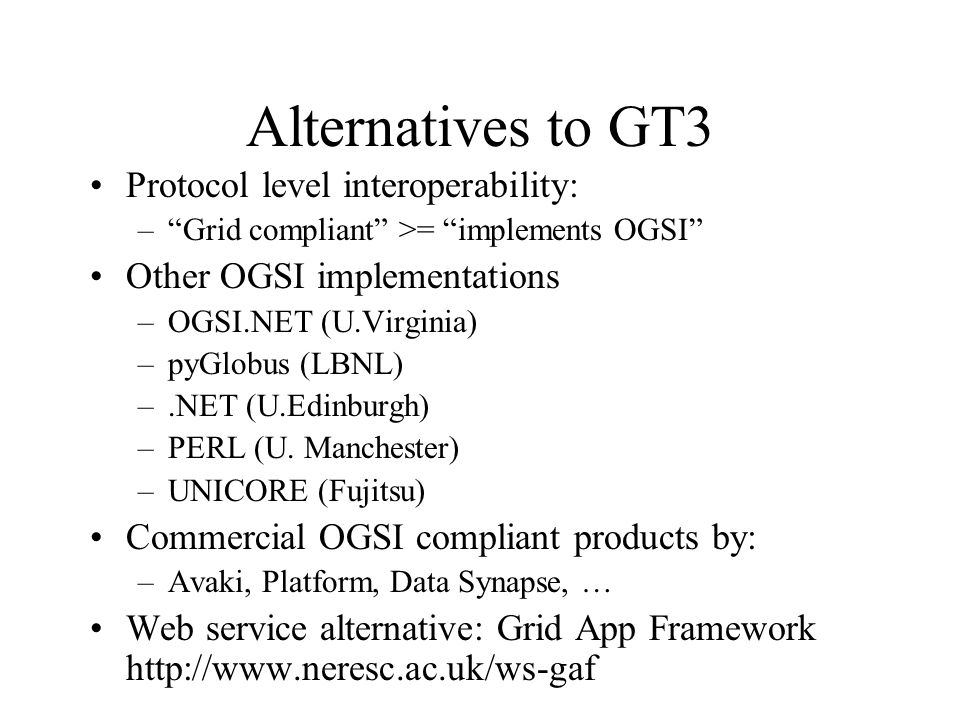 "Alternatives to GT3 Protocol level interoperability: –""Grid compliant"" >= ""implements OGSI"" Other OGSI implementations –OGSI.NET (U.Virginia) –pyGlobu"