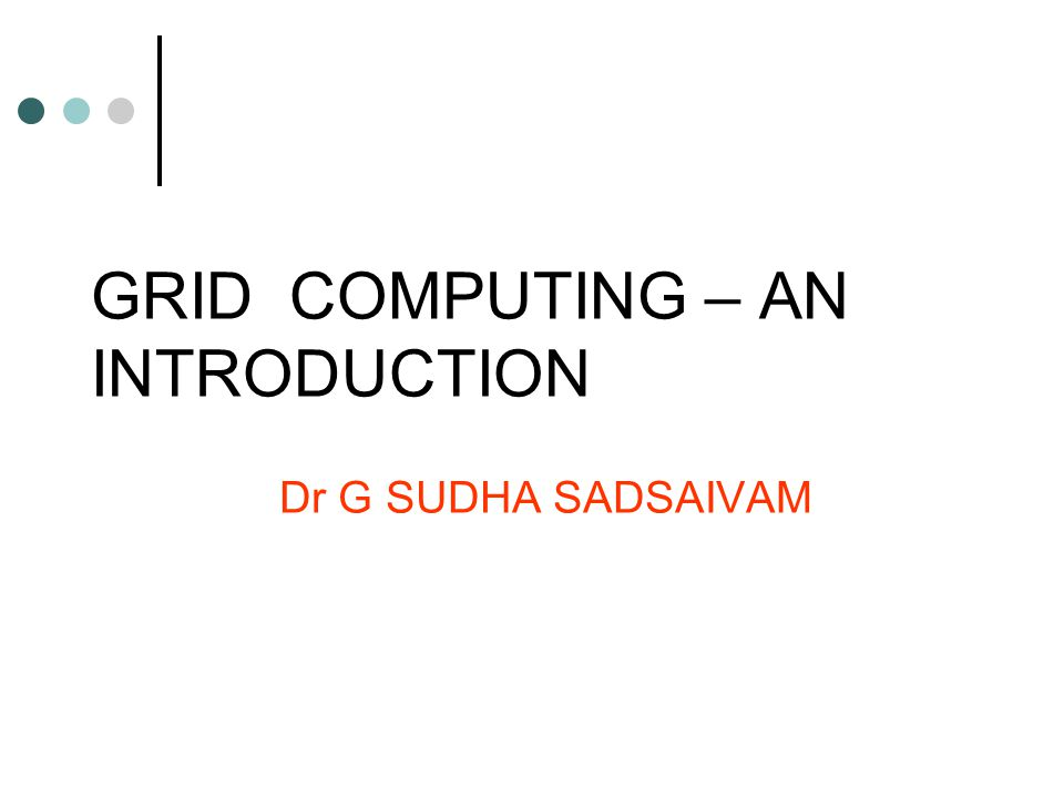GRID COMPUTING – AN INTRODUCTION Dr G SUDHA SADSAIVAM