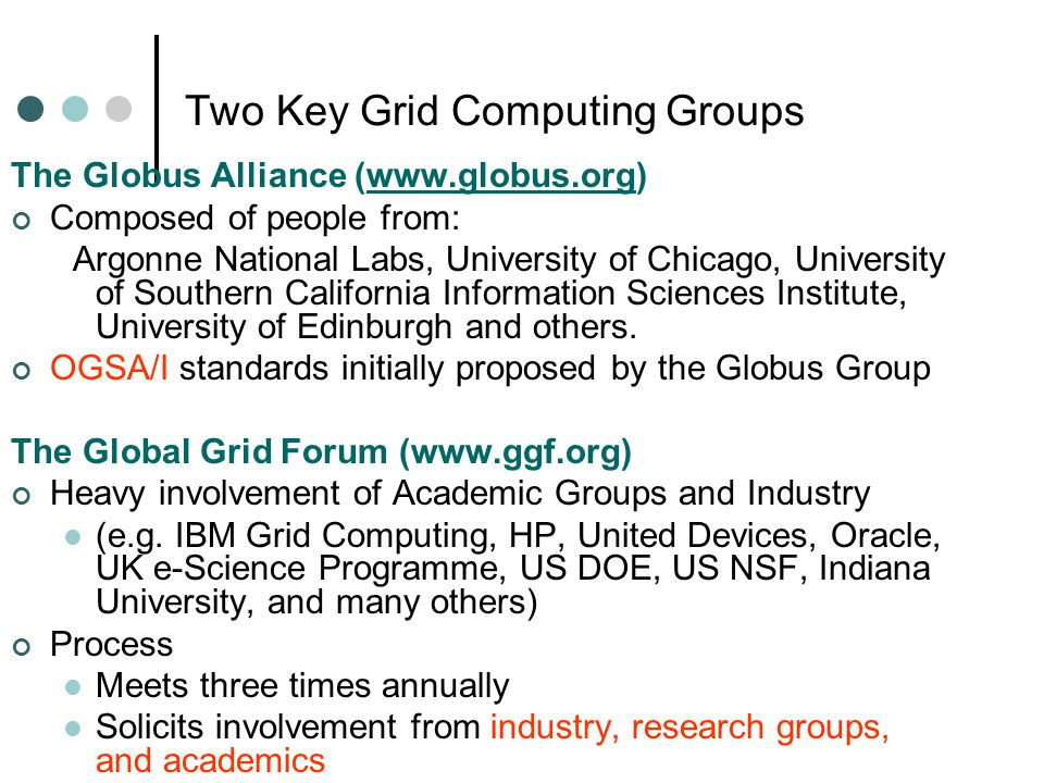 Two Key Grid Computing Groups The Globus Alliance (www.globus.org)www.globus.org Composed of people from: Argonne National Labs, University of Chicago, University of Southern California Information Sciences Institute, University of Edinburgh and others.