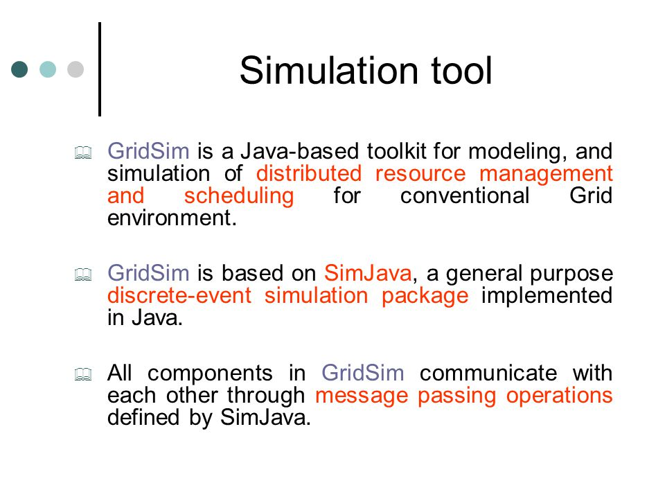 Simulation tool  GridSim is a Java-based toolkit for modeling, and simulation of distributed resource management and scheduling for conventional Grid environment.