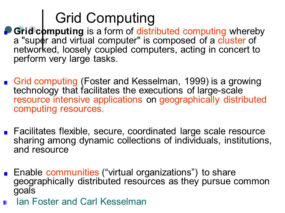 Grid Computing Grid computing is a form of distributed computing whereby a super and virtual computer is composed of a cluster of networked, loosely coupled computers, acting in concert to perform very large tasks.