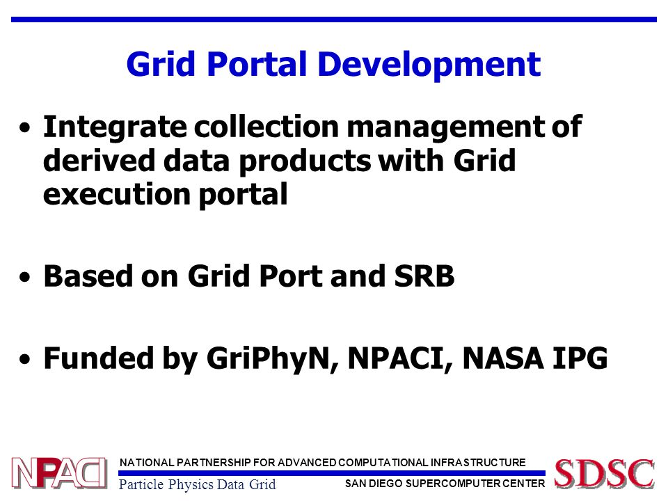 NATIONAL PARTNERSHIP FOR ADVANCED COMPUTATIONAL INFRASTRUCTURE SAN DIEGO SUPERCOMPUTER CENTER Particle Physics Data Grid GridPort + SRB Architecture With SRB capabilities, file access is direct, uniform Uses same authentication as portal and other Grid services Single SRB account access allows for more flexible data management