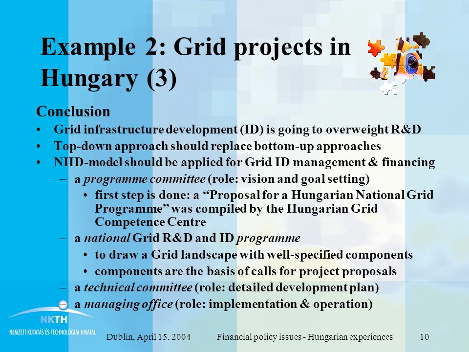 Dublin, April 15, 2004Financial policy issues - Hungarian experiences10 Example 2: Grid projects in Hungary (3) Conclusion Grid infrastructure development (ID) is going to overweight R&D Top-down approach should replace bottom-up approaches NIID-model should be applied for Grid ID management & financing –a programme committee (role: vision and goal setting) first step is done: a Proposal for a Hungarian National Grid Programme was compiled by the Hungarian Grid Competence Centre –a national Grid R&D and ID programme to draw a Grid landscape with well-specified components components are the basis of calls for project proposals –a technical committee (role: detailed development plan) –a managing office (role: implementation & operation)