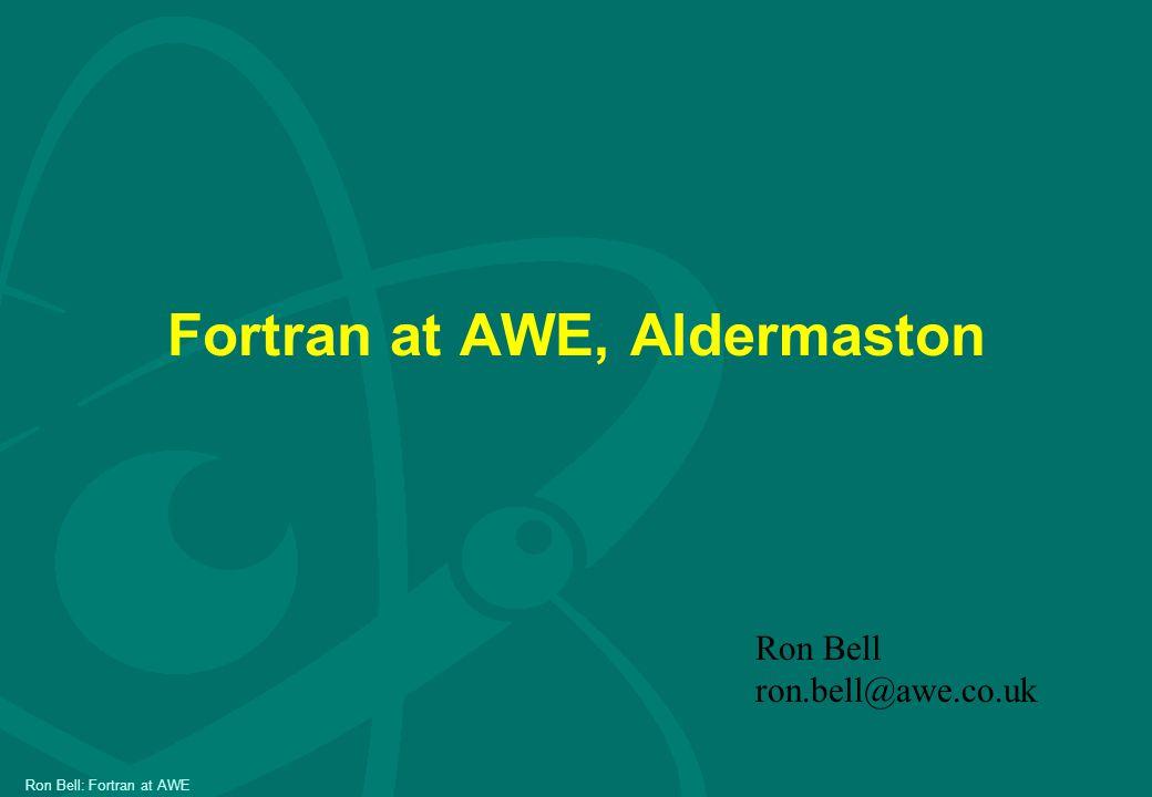Ron Bell: Fortran at AWE Fortran at AWE, Aldermaston Ron Bell ron.bell@awe.co.uk