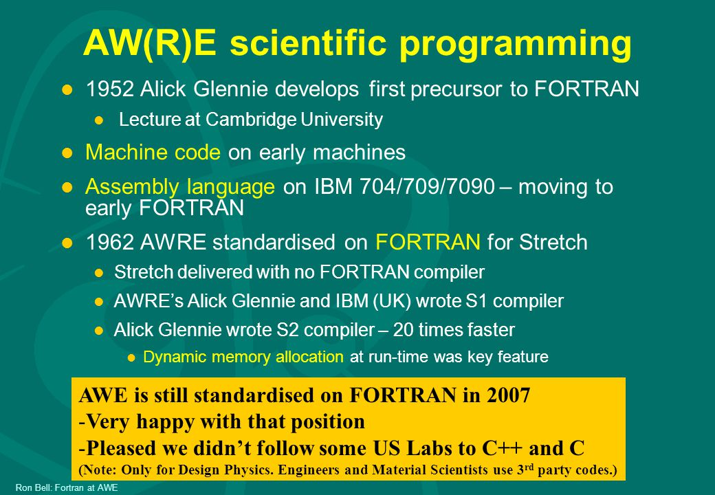 Ron Bell: Fortran at AWE AW(R)E scientific programming l 1952 Alick Glennie develops first precursor to FORTRAN l Lecture at Cambridge University l Machine code on early machines l Assembly language on IBM 704/709/7090 – moving to early FORTRAN l 1962 AWRE standardised on FORTRAN for Stretch l Stretch delivered with no FORTRAN compiler l AWRE's Alick Glennie and IBM (UK) wrote S1 compiler l Alick Glennie wrote S2 compiler – 20 times faster l Dynamic memory allocation at run-time was key feature AWE is still standardised on FORTRAN in 2007 -Very happy with that position -Pleased we didn't follow some US Labs to C++ and C (Note: Only for Design Physics.