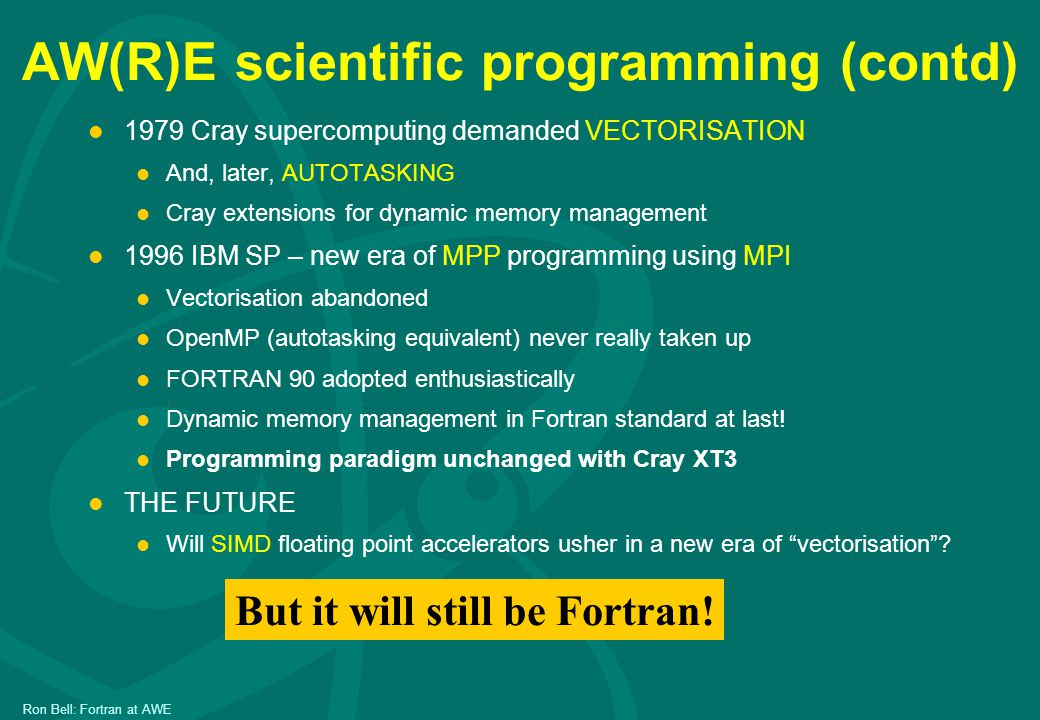 Ron Bell: Fortran at AWE AW(R)E scientific programming (contd) l 1979 Cray supercomputing demanded VECTORISATION l And, later, AUTOTASKING l Cray extensions for dynamic memory management l 1996 IBM SP – new era of MPP programming using MPI l Vectorisation abandoned l OpenMP (autotasking equivalent) never really taken up l FORTRAN 90 adopted enthusiastically l Dynamic memory management in Fortran standard at last.