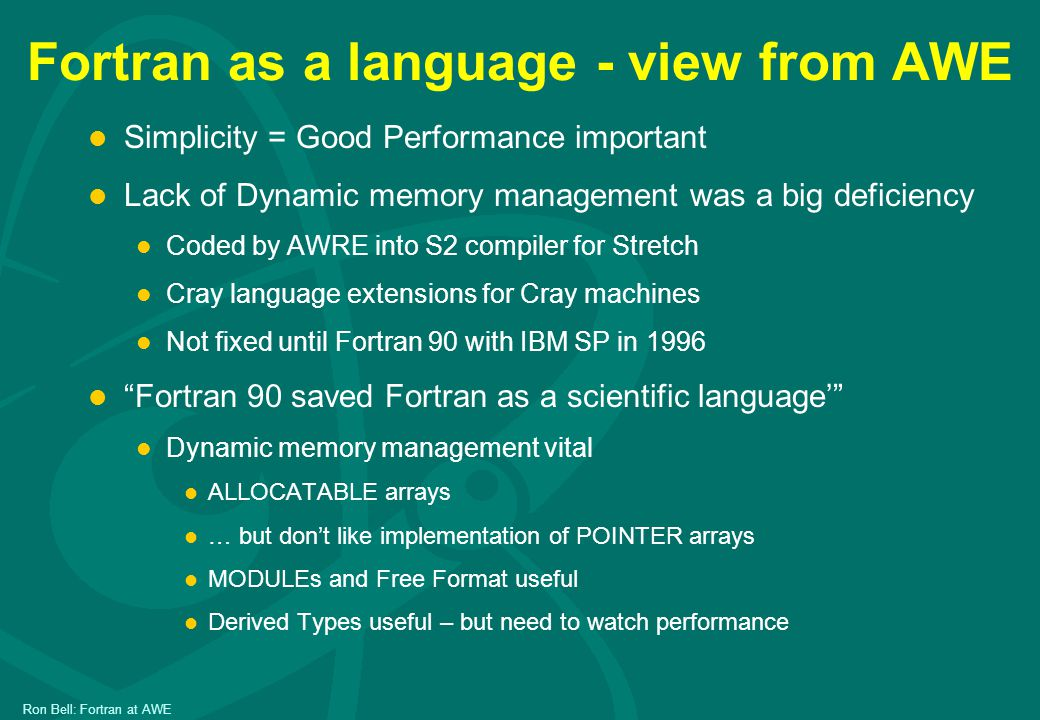 Ron Bell: Fortran at AWE Fortran as a language - view from AWE l Simplicity = Good Performance important l Lack of Dynamic memory management was a big deficiency l Coded by AWRE into S2 compiler for Stretch l Cray language extensions for Cray machines l Not fixed until Fortran 90 with IBM SP in 1996 l Fortran 90 saved Fortran as a scientific language' l Dynamic memory management vital l ALLOCATABLE arrays l … but don't like implementation of POINTER arrays l MODULEs and Free Format useful l Derived Types useful – but need to watch performance