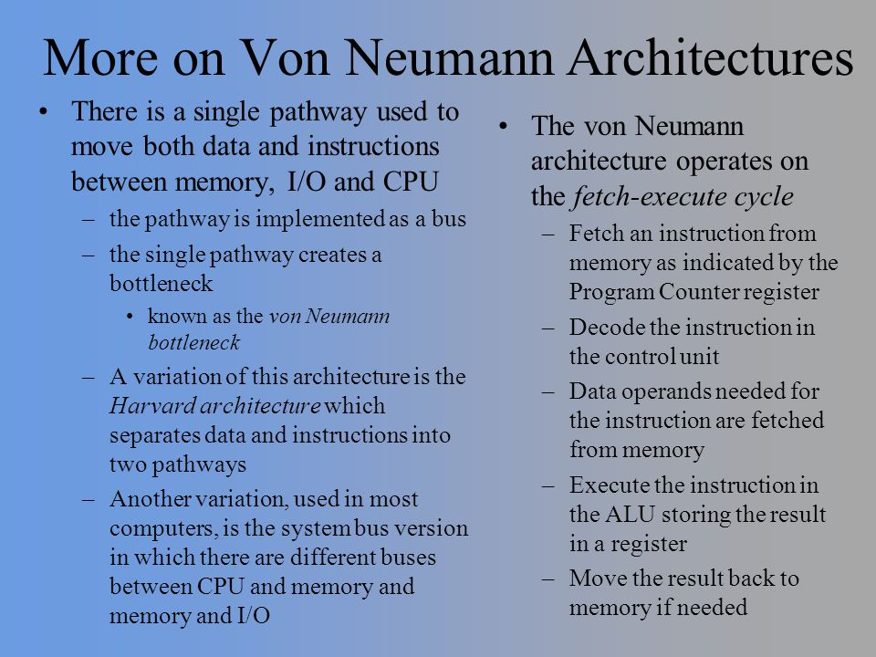 More on Von Neumann Architectures There is a single pathway used to move both data and instructions between memory, I/O and CPU –the pathway is implem