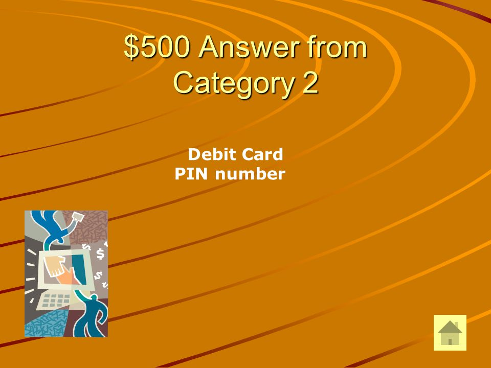 $500 Question from Category 2 To access your bank account from an ATM, what two things do you need?