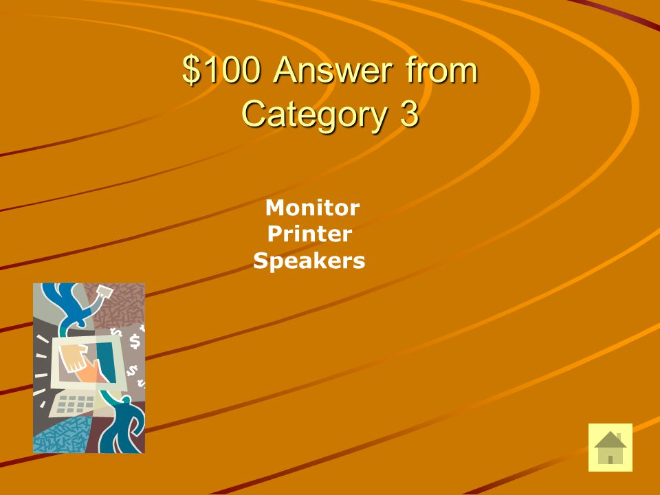$100 Question from Category 3 DOUBLE JEOPARDY Give two examples of output devices: