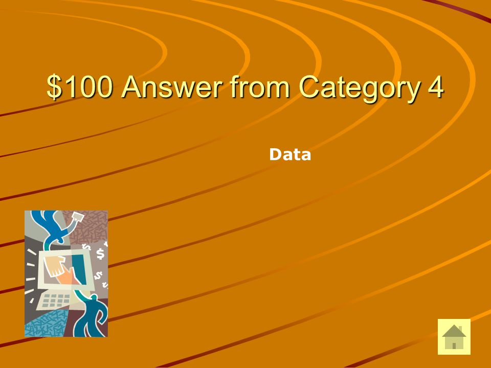 $100 Question from Category 4 A collection of unprocessed items (text, numbers, images, audio, video) is called: