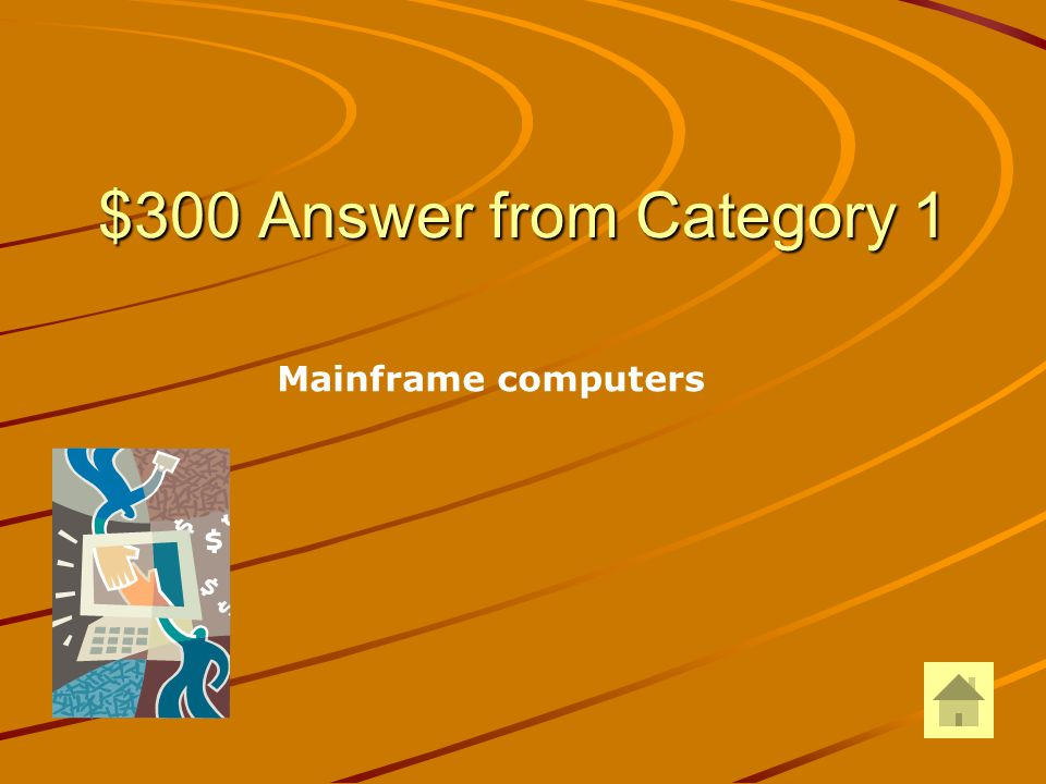 $300 Question from Category 3 The foundation of the computer industry was in this category of computers.