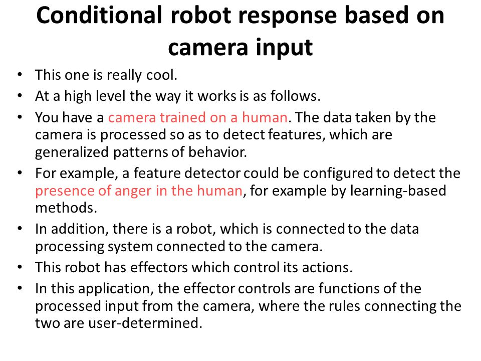 Conditional robot response based on camera input This one is really cool. At a high level the way it works is as follows. You have a camera trained on