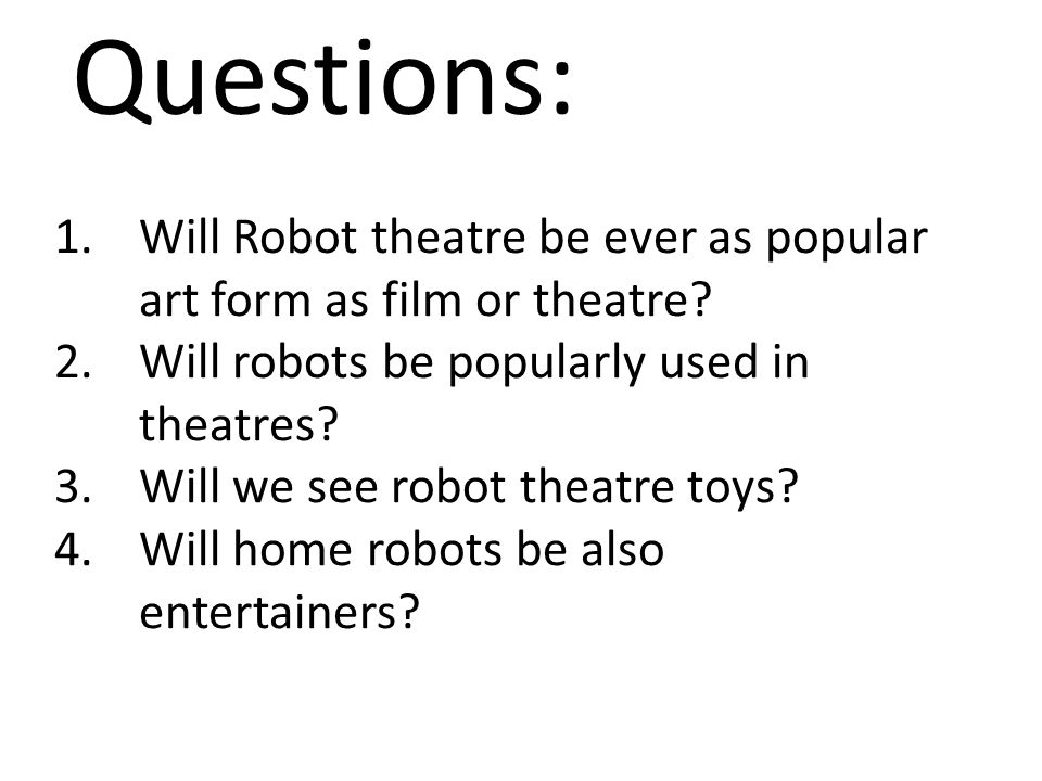 Questions: 1.Will Robot theatre be ever as popular art form as film or theatre? 2.Will robots be popularly used in theatres? 3.Will we see robot theat