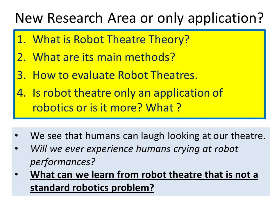 New Research Area or only application? 1.What is Robot Theatre Theory? 2.What are its main methods? 3.How to evaluate Robot Theatres. 4.Is robot theat